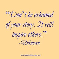 """""""Don't be ashamed of your story. It will inspire others."""" -Unknown…"""