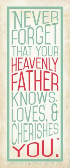 Never forget that your Heavenly Father knows, loves, and cherishes YOU. Dieter F. Uchtdorf