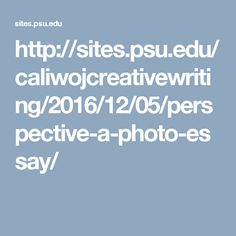 http://sites.psu.edu/caliwojcreativewriting/2016/12/05/perspective-a-photo-essay/