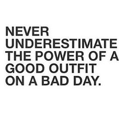 """""""Never underestimate the power of a good outfit on a bad day."""""""