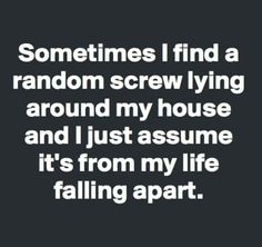 """"""" Sometimes I find a random screw lying around my house and I just assume it's my life falling apart. that must be a hint Haha Funny, Hilarious, Lol, Funny Stuff, Funny Shit, Funny Things, Funny Sarcasm, Random Things, Random Stuff"""