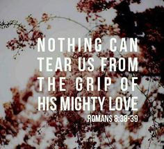 Nothing can tear us from the grip of His mighty love. Romans 8:38-39 (paraphrased)