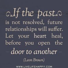 If the past is not resolved, future relationships will suffer. Let your heart heal, before you open the door to another. -Leon Brown by deeplifequotes, via Flickr