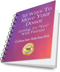 50 Ways To Move Your Donor... and Get to 100! A Relationship building Solution Kit