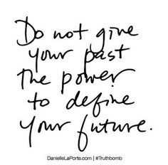 Do not give your past the power to define your future