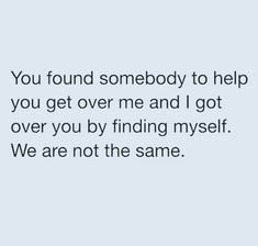 You Found Somebody To Help You Get Over Me And I Got Over You By Finding Myself We Are Not The Same I Got Me Quotes Get Over It Quotes Over