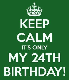 KEEP CALM ITS ONLY MY 24TH BIRTHDAY!  Awwww yeah Today, Today, Today is my B-Day!!! ^^*