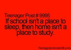 If school isn't a place to sleep ,then home isn't a place to study.