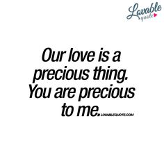 """""""Our love is a precious thing. You are precious to me."""" - Like, save and share this with someone precious!"""