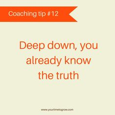 Deep down, you already know the truth | coaching tip | coaching | learning to listen | listen to yourself | your time to grow