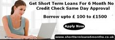 Short term loans 6 months can be applied by all those who are looking for short term help for their unexpected and emergency expenses. These loans are good for those who don't want to fall in the trap of failure in paying the urgent expenses.  www.shorttermloans6months.co.uk