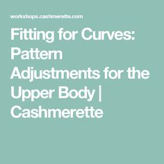 Fitting for Curves: Pattern Adjustments for the Upper Body | Cashmerette