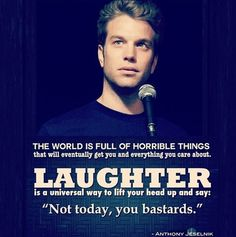 "The world is full of horrible things that will eventually get you and everything you care about. Laughter is a universal way to lift your head up and say ""not today, you bastards."" - Anthony Jeselnik"