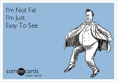 I'm Not Fat I'm Just Easy To See