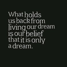 What holds us back from living our dream is our belief that it is only a dream.