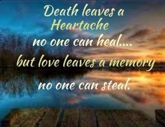 Death leaves a Heartache noone can heal...but love leaves a memory noone can steal.