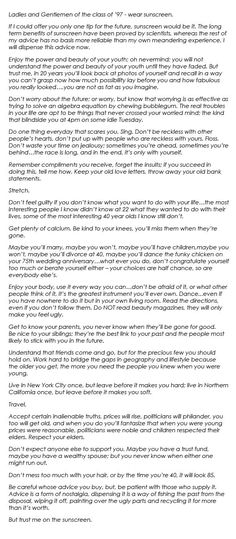 @Renee Singh - Remember this?! I totally agree with all of it, especially the part about friends who knew you when    Wear Sunscreen    Advice is a form of nostalgia, dispensing it is a way of   fishing the past from the disposal, wiping it off, painting over the   ugly parts and recycling it for more than it's worth.