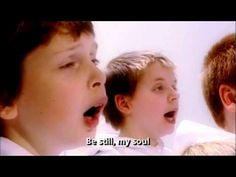 "Be Still My Soul. Above is the children's chore ""Libera"" singing ""Be still"", its very beautiful and very moving. This is the hymn requested by Eric Liddell while being held in a Japanese prison of war camp during World War II. It must have brought him much comfort."