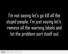 I'm not saying let's go kill all the stupid people.  I'm just saying let's remove all the warning labels and let the problem sort itself out.