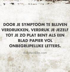 Door je symptoom te blijven verdrukken, verdruk je jezelf tot je zo plat bent als een blad papier vol onbegrijpelijke letters.