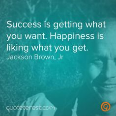 Success is getting what you want. Happiness is liking what you get. - Jackson Brown, Jr