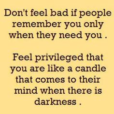 Don't feel bad if people remember you only when they need you. - I really need to take this to heart.