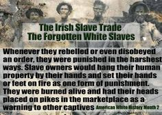 SLAVERY, NOT ALWAYS BLACKS.  I AM IRISH AND I AM GONG TO GET UPSET ABOUT THIS, IN FACT I EXPECT REPARATIONS ....IF ANYONE DOESN'T LIKE ME THEN THEY ARE RACIST...