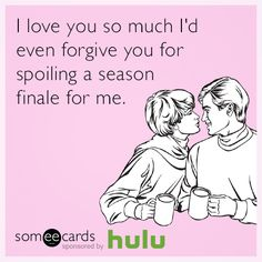 I love you so much I'd even forgive you for spoiling a season finale for me.