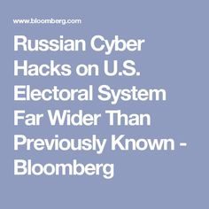 Russian Cyber Hacks on U.S. Electoral System Far Wider Than Previously Known - Bloomberg