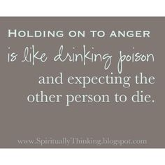 Whether it's anger, bitterness, resentment, UNforgiveness, hatred...it is the poison YOU drink, expecting the other person to die...