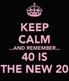 Keep calm.. and remember.. 40 is the new 20