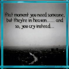 That moment you need someone, but they're in heaven..... and so, you cry instead...