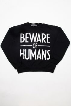 Beware of Humans Sweatshirt http://shop.nylon.com/collections/whats-new/products/beware-of-humans-sweatshirt #NYLONshop