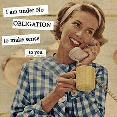 I am under no obligation to make sense to you.