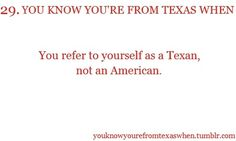 You know you're from Texas when you refer to yourself as a Texan not as an American.