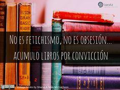 No es fetichismo, no es obsesión... acumulo libros por convicción