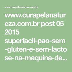 www.curapelanatureza.com.br post 05 2015 superfacil-pao-sem-gluten-e-sem-lactose-na-maquina-de-pao