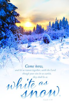 Come now, and let us reason together, saith the Lord: though your sins be as scarlet, they shall be as white as snow. — Isaiah 1:18, KJV.