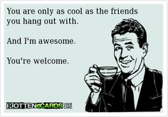 You are only as cool as the friends you hang out with.  And I'm awesome.  You're welcome.