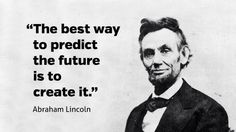 Best way to predict your future is to create it