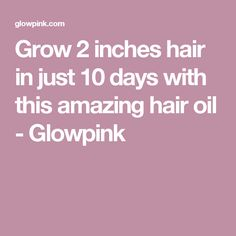 Grow 2 inches hair in just 10 days with this amazing hair oil - Glowpink
