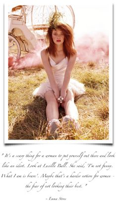 """""""It's a scary thing for a woman to put yourself out there and look like an idiot.  Look at Lucille Ball.  She said, """"I'm not funny.  What I am is brave.""""  Maybe that's a harder notion for a woman - the fear of not looking their best."""" --Emma Stone"""