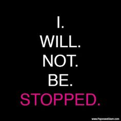 I will NOT be STOPPED! [And I will do it at the pace that works for me.]