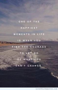 One of the happiest moments in life is when you find the courage to let go of what you can't change - http://www.loveoflifequotes.com/?p=15334