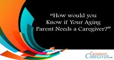 How would you know if Your Aging Parent Needs a Caregiver? #caregiving #caregivers http://www.CaregiversCaregive.com