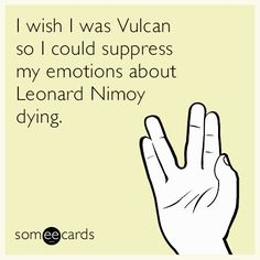 I wish I was Vulcan so I could suppress my emotions about Leonard Nimoy dying.  It's a sad day. 2/27/15