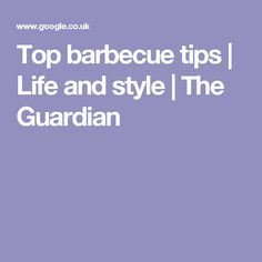 Top barbecue tips | Life and style | The Guardian