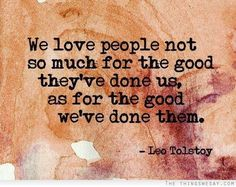 We love people not so much for the good they've done us as for the good we've done them