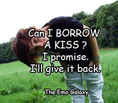 this is the cutest quote i have ever heard in my life like kill me now god but yes you can borrow a kiss from me lol>>> yes you can, just let me know you'll be returning the favor!