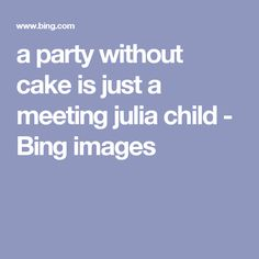 a party without cake is just a meeting julia child - Bing images